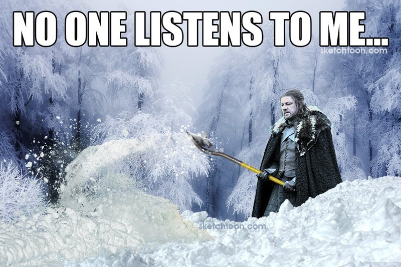 "A meme that reads ""No one listens to me..."" showing Ned Stark shoveling snow."
